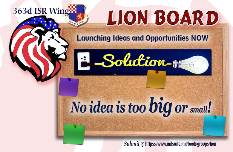 The LION Board is a monthly venue providing the time/space/purpose/resources/expertise/advocacy to unleash the inherent innovation and creative ideas in our Airmen by allowing them to pitch their ideas directly to the 363d Intelligence, Surveillance and Reconnaissance Wing leadership. (U.S. Air Force Graphic – Wendy Pride)