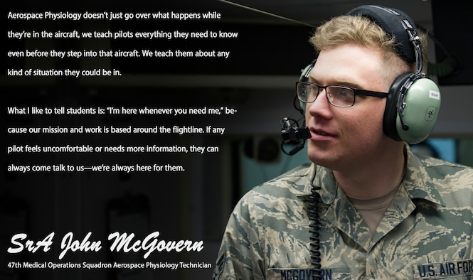 """The """"Airman's Spotlight,"""" is a section dedicated to showcasing Laughlin's Airmen with a prompt they answer candidly. The Airman's Spotlight is open to all Airmen of any rank, and is selected at random. This week's selection is Senior Airman John McGovern, 47th Medical Operations Squadron aerospace physiology technician. McGovern talked about how aerospace physiology exists to support the pilots of Laughlin not only during training, but at any point in their career."""