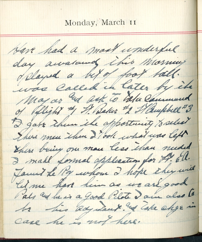 Capt. Edward V. Rickenbacker's 1918 wartime diary entry. (03/11/1918).  Have had a most wonderful day.  Awakened this morning and played a bit of football.  Was called in later by the Major and ask[ed] to take command of flight #1.  Lt. Baker #2.  Lt. Campbell #3.  I gave them the opportunity to select their men.  Then I took what was left, there being one man less than needed.  I made formal application for Lt. E.A. Faunt Le Roy [Lt. Cedric E. Fauntleroy] whom I hope they will let me have him as we are good pals and he is a good pilot.  I aim also to be his adjutant and take charge in case he is not here.