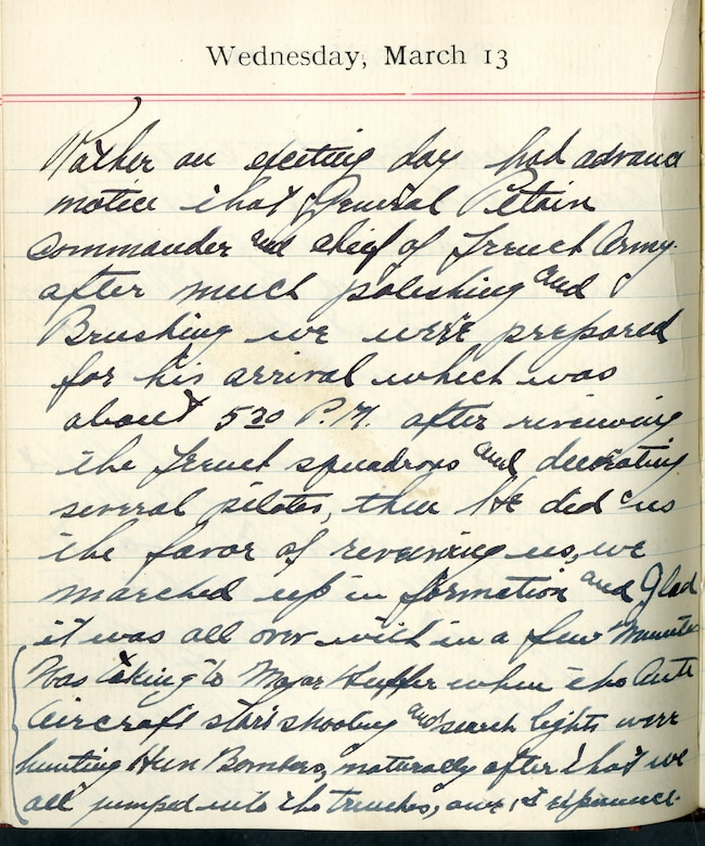 Capt. Edward V. Rickenbacker's 1918 wartime diary entry. (03/13/1918).  Rather an exciting day.  Had advance notice that General Petain, commander and chief of French Army.  After much polishing and brushing, we were prepared for his arrival which was about 5:30 P.M.  After receiving the French squadrons and decorating several pilots, then he did us the favor of receiving us, we marched up in formation and glad it was all over within a few minutes.  Was talking to Major Huffer when the antiaircraft started shooting and search lights were hunting Hun bombers.  Naturally after that we all jumped into the trenches, our 1st experience.