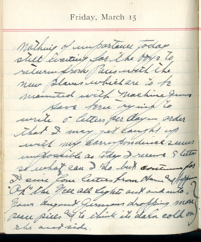 """Capt. Edward V. Rickenbacker's 1918 wartime diary entry. (03/15/1918).  Nothing of importance today.  Still waiting for the boys to return from Paris with the new planes which are to be mounted with machine guns.  Have been trying to write 5 letters per day in order that I may get caught up with my correspondence. Seems impossible as today I received 8 letters, so what can I do but continue for I sure love letters from home and happiness.  """"Ok"""" the yell all lights out and into your dugout.  Germans dropping more peace pills and to think its darn cold on the outside."""