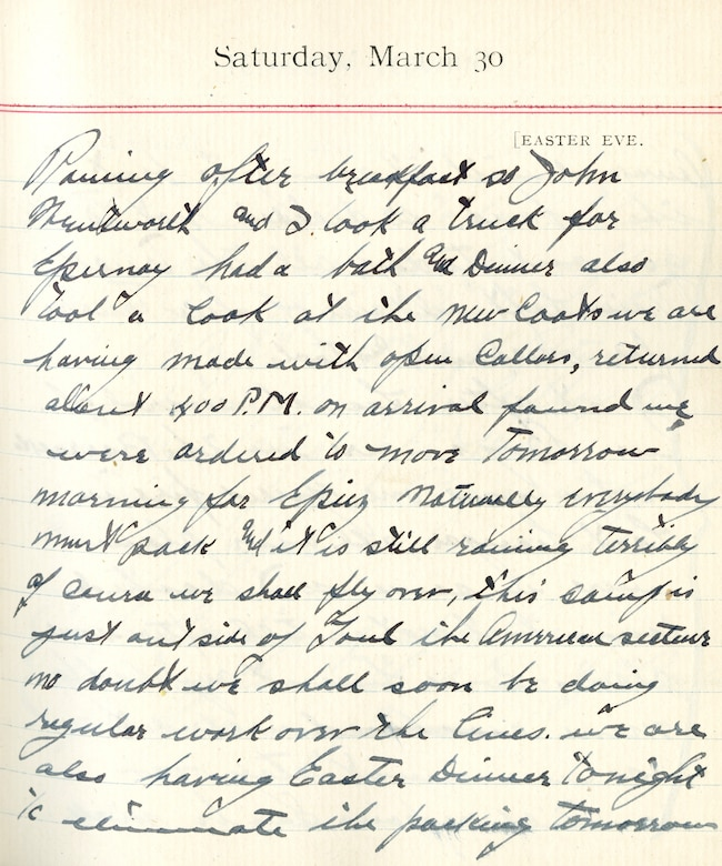 Capt. Edward V. Rickenbacker's 1918 wartime diary entry. (03/30/1918).  Raining after breakfast so John Wentworth and I took a truck for Epernay.  Had a bath and dinner.  Also took a look at the new coats we are having made with open collars.  Returned about 4:00 P.M.  On arrival found we were ordered to move tomorrow morning for Epiez.  Naturally everybody must pack and it is still raining terribly.  Of course we shall fly over.  This camp is just outside of Toul, the American sector.  No doubt we shall soon be doing regular work over the lines.  We are also having Easter dinner tonight to eliminate the packing tomorrow.