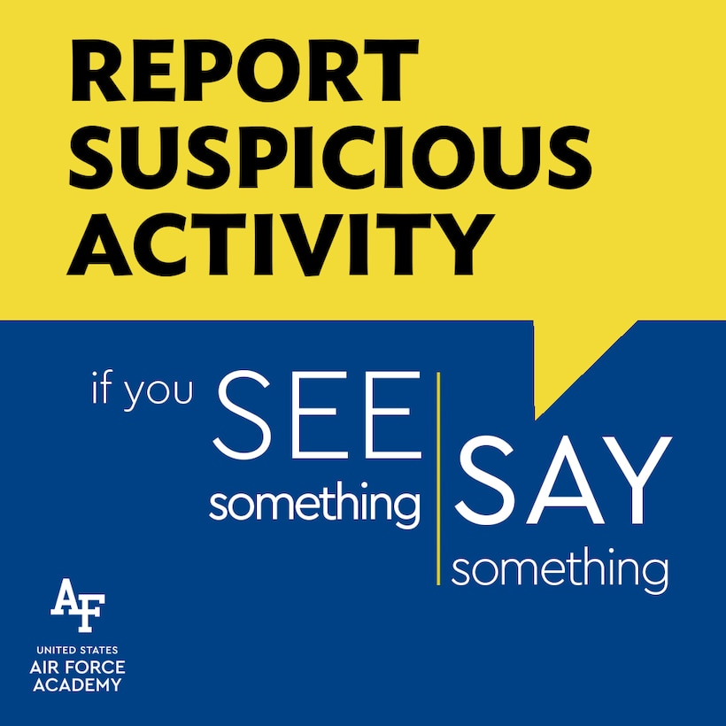 """If you """"See Something, Say Something.""""  If you find yourself in a situation where you need to report suspicious activity, a known threat, or potential threat, please be sure to emphasize the SALUTE (size, activity, location, uniform, time, equipment) reporting format. When it comes to the safety and security of USAFA personnel, everyone plays a critical part.  I encourage you to save the attached Eagle Eyes Pamphlet to your computer desktop and/or print out for your workspace.  Of note, on the pamphlet are 2 phone numbers that are good to have on hand: 10 SFS (333-2000) and OSI (333-3305). (U.S. Air Force graphic by Laurie Wilson)"""