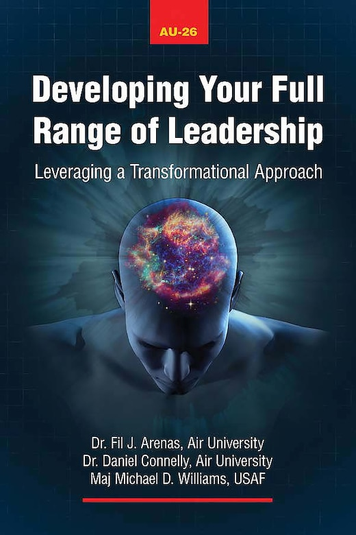 """""""Developing Your Full Range of Leadership"""" focuses on the Full-Range Leadership Model and its application in team leadership. Leaders applying the FRLM approach can see immediate, tangible results.  Authors Fil J. Arenas, Daniel A. Connelly and Maj. Michael D. Williams show how leveraging the components of transformational leadership has been proven to result in the most effective style of leadership. (Courtesy Photo, Air University Press)"""