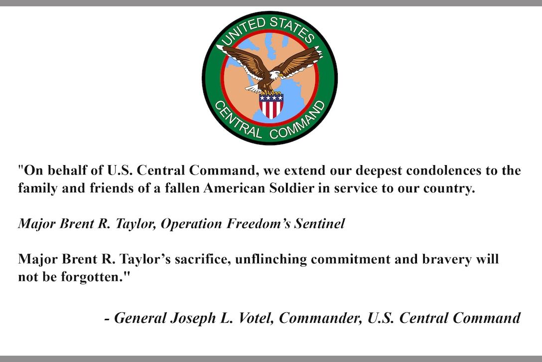"""""""On behalf of U.S. Central Command, we extend our deepest condolences to the  family and friends of a fallen American Soldier in service to our country. Major Brent R. Taylor, Operation Freedom's Sentinel Major Brent R. Taylor's sacrifice, unflinching commitment and bravery will  not be forgotten."""""""