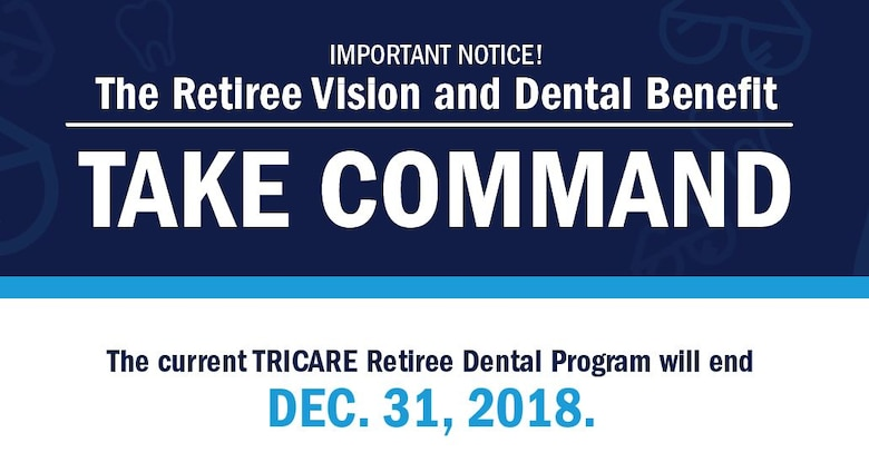The TRICARE Retiree Dental Program ends on Dec. 31, 2018. Beginning in 2019, dental and vision plans will be available through the Federal Employees Dental and Vision Insurance Program.