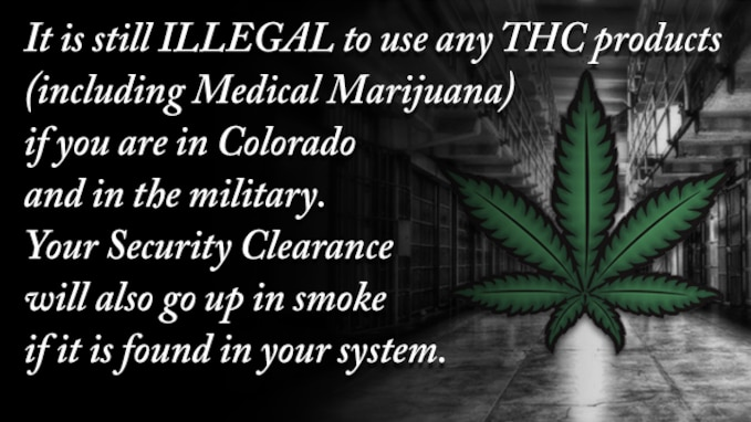 Slideshow Slide - It is still Illegal to use any THC products (including Medical Marijuana) if you are in Colorado and in the military.  Your Security Clearance will also go up in smoke if it is found in your system.
