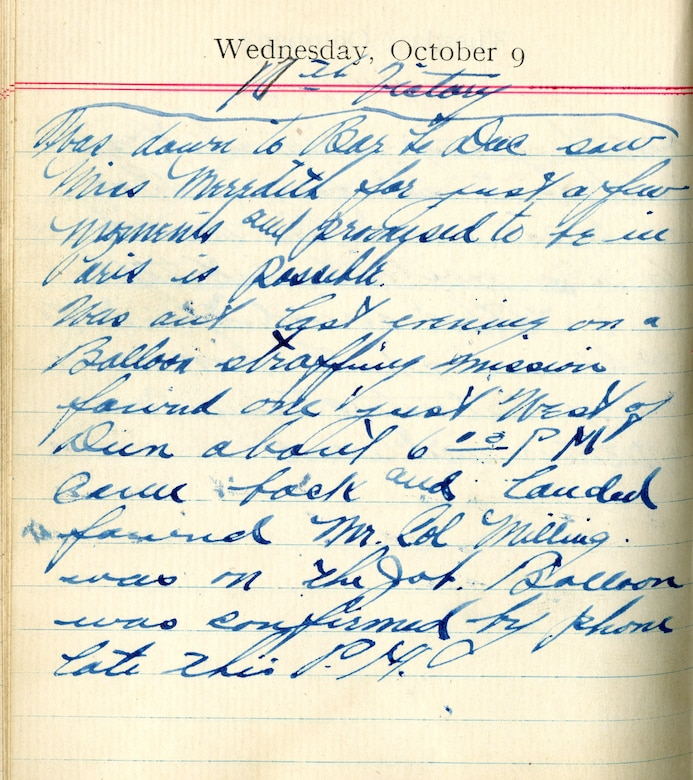 <16th Victory>  Went down to Bar-le-Duc saw Miss Meredith for just a few moments and promised to be in Paris if possible.  Was out last evening on a balloon strafing mission. Found one just west of [Dun-sur-Meuse] about 6:00 P.M. Came back and landed, found Mr. Col. [Thomas D.] Milling was on the job*.  Balloon was confirmed by phone late this P.M.  [Note: Col. Thomas D. Milling replaced Col. William Mitchell as Chief of the Air Service, American Expeditionary Forces]