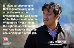 Yamen works in our Water Management section and is one of two reservoir regulators who are responsible for scheduling release plans used by Corps dam operators as a guide for our 13 dams in the Willamette Valley. They do this by using weather forecasts, hydropower demands, water quality, environmental and recreational considerations.