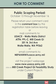 Mill Creek General Investigation Study -- How to Comment -- Public Scoping Period: October 15 through November 16. Please return your comment card in the comment box by theregistration table before leaving or mail comments to: USACE - Walla Walla District, ATTN: PPL-C, Mill Creek GI, 201 N. 3rd Ave, Walla Walla, WA 99362; or email comments to NEPANWW@usace.army.mil; or visit the project webpage www.nww.usace.army.mil, click on Mill Creek Project GI Feasibility Study under Current Projects.