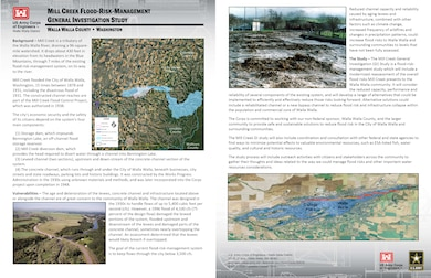 Mill Creek Flood-Risk-Management General Investigation Study (fact sheet updated October 2018)  Background – Mill Creek is a tributary of the Walla Walla River, draining a 96-square-mile watershed. It drops about 430 feet in elevation from its headwaters in the Blue Mountains, through 7 miles of the existing flood-risk-management system, on its way to the river.   Mill Creek flooded the City of Walla Walla, Washington, 15 times between 1878 and 1931, including the disastrous flood of 1931. The constructed channel reaches are part of the Mill Creek Flood Control Project, which was authorized in 1938.   The city's economic security and the safety of its citizens depend on the system's four main components:     (1) Storage dam, which impounds Bennington Lake, an off-channel flood storage reservoir.      (2) Mill Creek diversion dam, which provides the head required to divert water through a channel into Bennington Lake.     (3) Leveed channel (two sections), upstream and down-stream of the concrete-channel section of the system.      (4) The concrete channel, which runs through and under the City of Walla Walla, beneath businesses, city streets and state roadways, parking lots and historic buildings. It was constructed by the Works Progress Administration in the 1930s using unknown materials and methods, and was later incorporated into the Corps project upon completion in 1948.    Vulnerabilities – The age and deterioration of the levees, concrete channel and infrastructure located above or alongside the channel are of great concern to the community of Walla Walla. The channel was designed in the 1930s to handle flows of up to 5,400 cubic feet per second (cfs). However, a 1996 flood of 4,100 cfs (75 percent of the design flow) damaged the leveed portions of the system, flooded upstream and downstream of the levees and damaged parts of the concrete channel, sometimes nearly overtopping the channel.