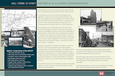 Mill Creek General Investigation (GI) Study -- Historical & Cultural Considerations -- [MAIN TEXT] Cultural Resources is one of the resource areas that factors into the planning process for the Mill Creek GI Study.    Cultural resources can include archaeological sites, significant components of the built environment, and sites with religious or cultural significance to Indian Tribes. Both the National Environmental Policy Act process and Section 106 of the National Historic Preservation Act incorporate and consider effects to cultural resources.    One example of a cultural resource is the Mill Creek Flood Control Project (MCFCP), which has been determined to be eligible for listing on the National Register of Historic Places. The MCFCP was authorized by Congress in 1938 and cost about $1.5 million to build. It was constructed by the Works Progress Administration (WPA) and the U.S. Army Corps of Engineers. The contractors were Parker-Shram of Portland, Oregon, and Eaton & Smith of San Francisco, California.     Numerous local firms and residents worked on the construction, and nine landowners had their properties condemned for the 750-acre Project. All workmen were provided by the American Federation of Labor union. Three shifts worked six days a week. Wages for unskilled workers were 65 cents per hour. Power-shovel operators received $1.65 per hour. About 200 workmen were employed at maximum, and construction was completed by 1944.    The MCFCP is just one of a multitude of historic properties within the study area that must be considered in planning for the Mill Creek GI.   The City of Walla Walla and surrounding communities contain historic buildings and structures that are listed on the National Register of Historic Places.     The study area was also the central homeland of the ethnographic Liksiyu (Cayuse) people and was used by the Wallulapam (Walla Walla) and the Imataláma (Umatilla).