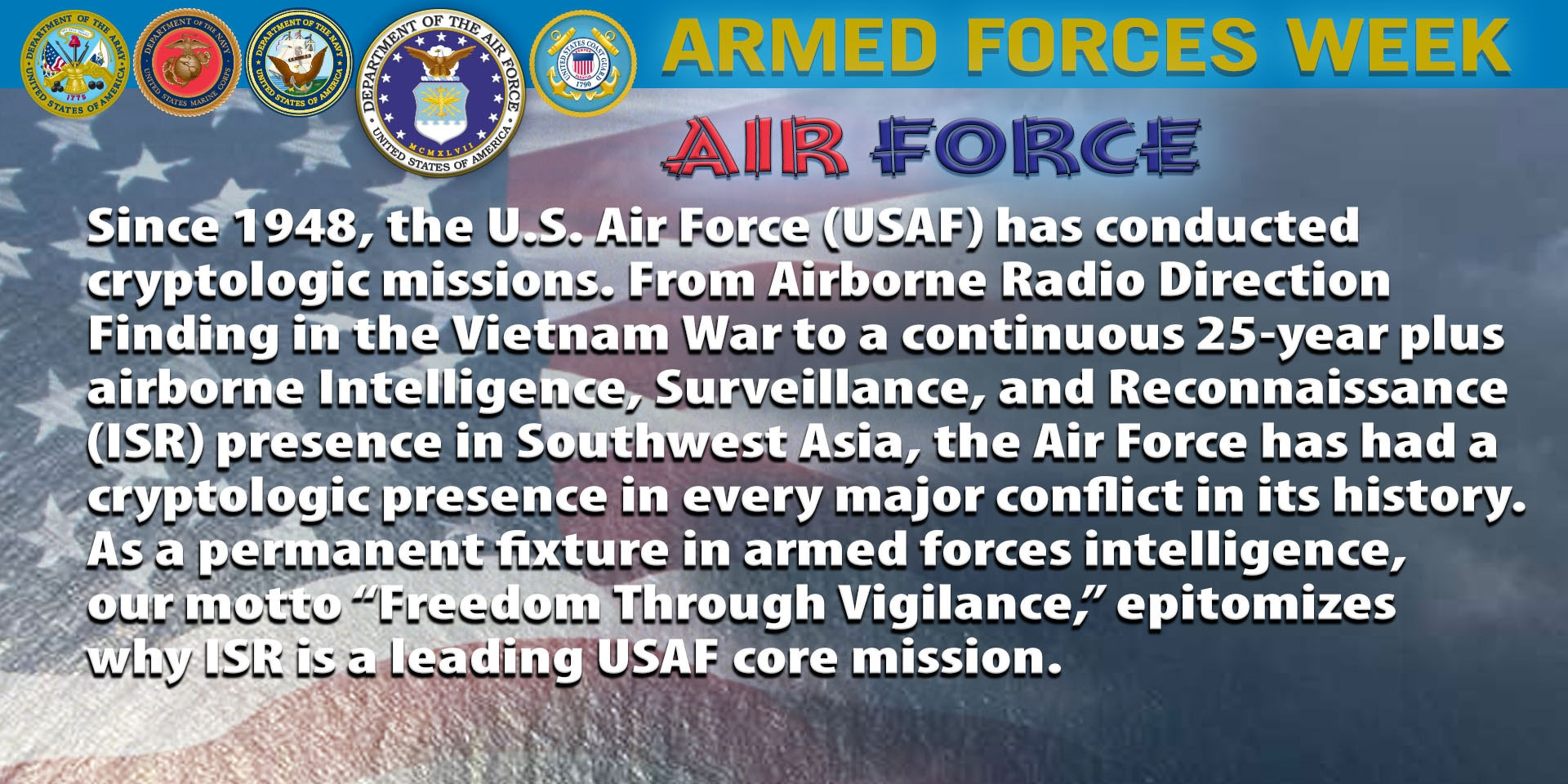 """Since 1948, the Air Force has conducted cryptologic missions. From Airborne Radio Direction Finding in the Vietnam War to a continuous 25-year plus airborne Intelligence Surveillance and Reconnaissance (ISR) presence in Southwest Asia, the Air Force has had a cryptologic presence in every major conflict in its history. As a permanent fixture in the armed forces intelligence organization, our motto """"Freedom Through Vigilance,"""" epitomizes why ISR is a leading USAF core mission."""
