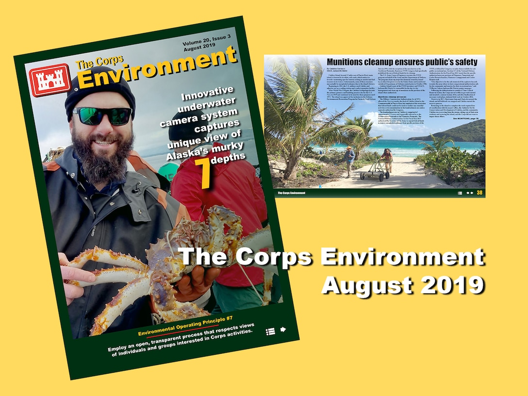 This edition of The Corps Environment (August 2019) highlights how we employ an open and transparent process, in support of Environmental Operating Principle #7. This edition provides insight into the U.S. Army Corps of Engineers (USACE) Environmental Division and the National Program Managers who champion environmental activities across the enterprise. It also features articles about the challenging, yet rewarding environmental cleanup at Fort Rousseau; the significant amount of material recycled as a result of the decommissioning and dismantlement of the world's first floating nuclear power plant; how partnerships protect species, while sustaining military readiness; and more...