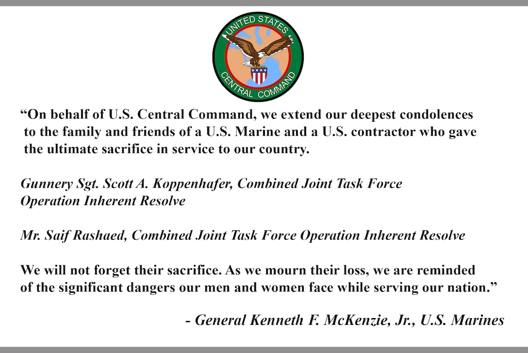 """""""On behalf of U.S. Central Command, we extend our deepest condolences to the family and friends of a U.S. Marine and a U.S. contractor who gave the ultimate sacrifice in service to our country. Gunnery Sgt. Scott A. Koppenhafer, Combined Joint Task Force Operation Inherent Resolve, Mr. Saif Rashaed, Combined Joint Task Force Operation Inherent Resolve. We will not forget their sacrifice. As we mourn their loss, we are reminded of the significant dangers our men and women face while serving our nation."""" - General Kenneth F. McKenzie, Jr., U.S. Marines."""