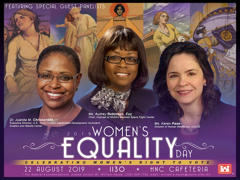 Huntsville Center has scheduled its 2019 Women's Equality Day celebration for Aug. 22 at 11:30 a.m. in the HNC Cafeteria. The event, which celebrates the passage of the 19th Amendment and women's continuing efforts toward full equality, is slated to feature three special-guest panelists: Dr. Juanita M. Christensen, executive director of the U.S. Army Combat Capabilities Development Command's Aviation and Missile Center; Audrey Robinson, Esq., chief of counsel at NASA's Marshall Space Flight Center; and Karen Pane, director of Human Resources for the U.S. Army Corps of Engineers.