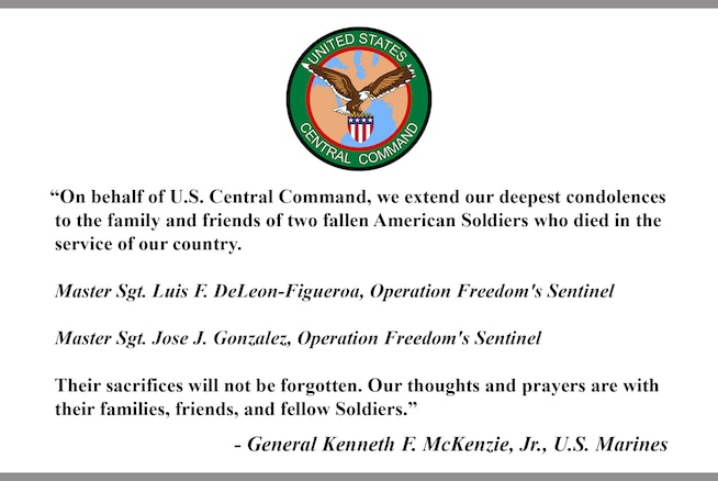 """On behalf of U.S. Central Command, we extend our deepest condolences to the family and friends of two fallen American Soldiers who died in the service of our country. Master Sgt. Luis F. DeLeon-Figueroa, Operation Freedom's Sentinel, Master Sgt. Jose J. Gonzalez, Operation Freedom's Sentinel. Their sacrifices will not be forgotten. Our thoughts and prayers are with their families, friends, and fellow Soldiers."" - General Kenneth F. McKenzie, Jr., U.S. Marines."