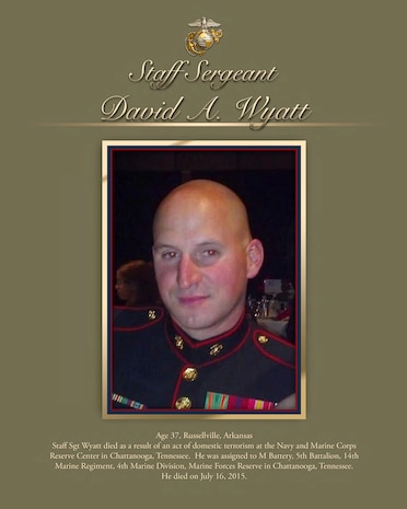 Age 37, Russellville, Arkansas Staff Sgt Wyatt died as a result of an act of domestic terrorism at the Navy and Marine Corps Reserve Center in Chattanooga, Tennessee. He was assigned to M Battery, 5th Battalion, 14th Marine Regiment, 4th Marine Division, Marine Forces Reserve in Chattanooga, Tennessee. He died on July 16, 2015.
