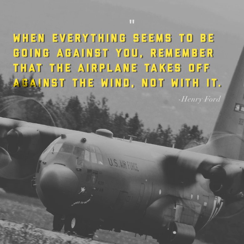 """This week's motivation is from Henry Ford, an automobile manufacturer, who said:   """"When everything seems to be going against you, remember that the airplane takes off against the wind, not with it.""""  (U.S. Air Force graphic/Tech. Sgt. Andrew Park)"""