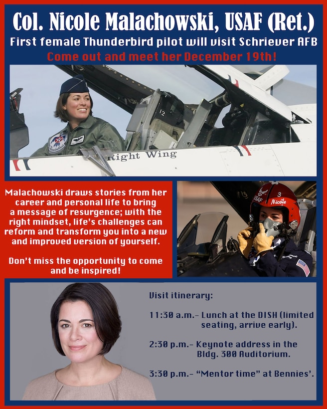 "Retired Col. Nicole ""FiFi"" Malachowski, will visit Schriever Air Force Base, Dec. 19. Malachowski's visit will include a lunch at the DISH dining facility and a keynote address at 2:30 p.m. in the Bldg. 300 Auditorium. This presentation will be streamed live to the base through the Schriever AFB Facebook page. Malachowski will conclude her visit with ""Mentor time"" at 3:30 p.m. at Bennies'. (U.S. Air Force graphic by 2nd Lt. Idalí Beltré Acevedo)"