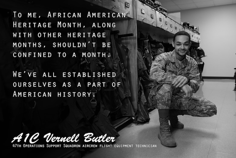 Airman 1st Class Vernell Butler, 47th Operations Support Squadron aircrew flight equipment technician, said February, recognized as African American Heritage Month, gives him a chance to reflect on his heritage and be proud of the progress America has made. February is a great time to think back and be thankful, Butler explained, however it is much more than the month itself that should be recognized, but the history altogether. (U.S. Air Force graphic by Senior Airman Benjamin N. Valmoja)