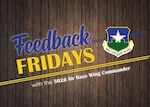 """Feedback Fridays is a weekly forum that aims to connect the 502d Air Base Wing with members of the Joint Base San Antonio community. Questions are collected during commander's calls, town hall meetings and throughout the week. If you have a question or concern, please send an email to RandolphPublicAffairs@us.af.mil using the subject line """"Feedback Fridays."""" Questions will be further researched and published as information becomes available."""