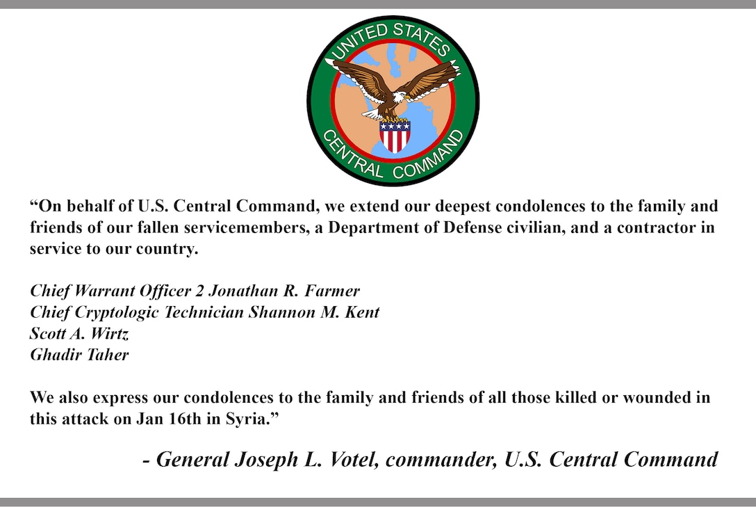 """""""On behalf of U.S. Central Command, we extend our deepest condolences to the family and friends of our fallen servicemembers, a Department of Defense civilian, and a contractor in service to our country.  Chief Warrant Officer 2 Jonathan R. Farmer Chief Cryptologic Technician Shannon M. Kent Scott A. Wirtz Ghadir Taher  We also express our condolences to the family and friends of all those killed or wounded in this attack on Jan 16th in Syria.""""  - General Joseph L. Votel, commander, U.S. Central Command"""