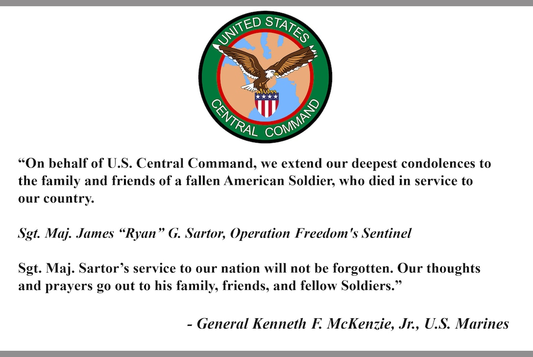 """On behalf of U.S. Central Command, we extend our deepest condolences to the family and friends of a fallen American Soldier, who died in service to our country. Sgt. Maj. James ""Ryan"" G. Sartor, Operation Freedom's Sentinel. Sgt. Maj. Sartor's service to our nation will not be forgotten. Our thoughts and prayers go out to his family, friends, and fellow Soldiers."" - General Kenneth F. McKenzie, Jr., U.S. Marines"