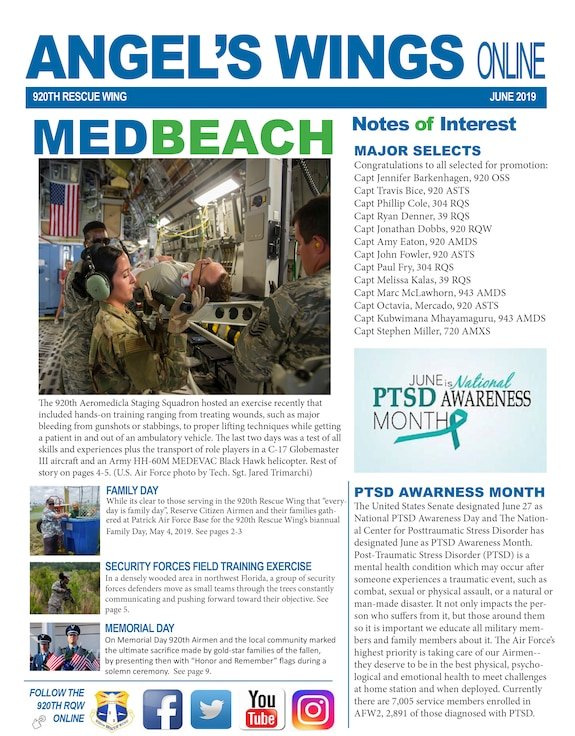 The June Angel's Wings Newsletter is now available online. For a look at what Rescue Warriors are up to, there are plenty of stories about their latest exploits.   Content ranges from imagery of the recent medical exercise our Airmen participated in from a Memorial Day ceremony where our Wing Commander honored three fallen 920th heroes and their gold-star families.   Please feel free submit stories, story ideas, commentaries or imagery of happenings within the 920th, as well as temporary duties or Air Force involvement by you or your fellow Airmen, at any time by emailing the 920th Rescue Wing Public Affairs Office at 920RQWPA@us.af.mil.