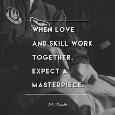 """This week's motivation is from John Ruskin, a social thinker and philanthropist:  """"When love and skill work together, expect a masterpiece.""""  (U.S. Air Force graphic/Tech. Sgt. Andrew Park)"""