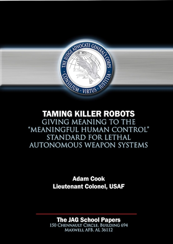 """Jag Paper - Taming Killer Robots: Giving Meaning to the """"Meaningful Human Control"""" Standard for Lethal Autonomous Weapons Systems"""