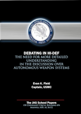 JAG Paper - Debating in Hi-Def: The Need for More Detailed Understanding in the Discussion over Autonomous Weapon Systems