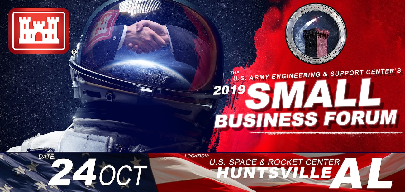 The U.S. Army Engineering and Support Center, Huntsville's Annual Small Business Forum set for Oct. 24 at the Davidson Center for Space Exploration, located on the U.S. Space and Rocket Center campus in Huntsville, Alabama. The SBF 2019 features a general overview of doing business with Huntsville Center and covers major regulatory changes and upcoming acquisitions. More information will be available.