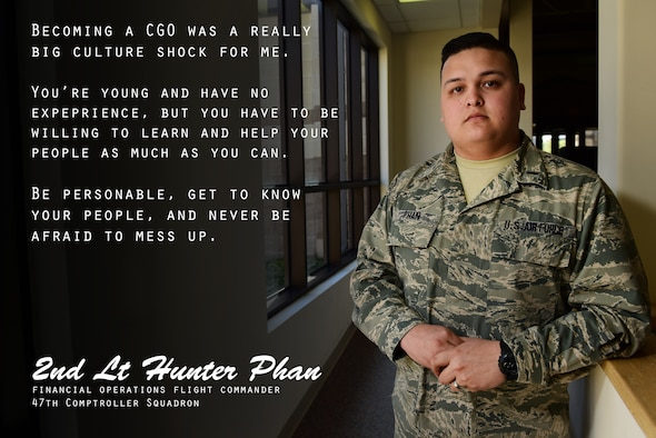 """Second Lt. Hunter Phan, 47th Comptroller Squadron financial operations flight commander, has wanted to serve in the military since he was little, with both his mother and father serving before him on the enlisted side. """"Becoming a company-grade officer was a really big culture shock for me,"""" Phan said. """"You're young and have no experience, but you have to be willing to learn and help your people as much as you can."""" For his fellow Airmen and young leaders, he urges to never shy away from advice. """"You can't be scared to ask questions or you will never learn your craft. You just need to roll with the punches and learn from your mistakes."""" (U.S. Air Force graphic by Senior Airman Benjamin N. Valmoja)"""