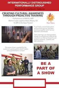 Internationally distinguished theatrical performance group, Pure Praxis, will be performing aboard Marine Corps Logistics Base Albany on April 16, 2019. Pure Praxis is a social education performance group that uses interactive improvisation theatrical workshops to confront social issues like sexual assault by discussing topics including intervention, proactive prevention, victimization, retaliation and awareness.