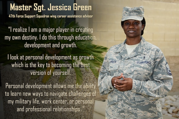 "Master Sgt. Jessica Green, 47th Force Support Squadron wing career assistance advisor, sees it as a personal goal  to help others achieve the best life possible for them. ""I do this by first helping others identify what is important to them and helping them outline actions or choices that will align them with where they see themselves in the future,"" Green said. ""It is my personal belief that people who invest time into themselves end up learning a lot about who they are, what they want in life, the kind of life they desire and the types of people they want to surround themselves with which in turn helps to facilitate their life goals."" (U.S. Air Force graphic by Airman 1st Class Anne McCready)"
