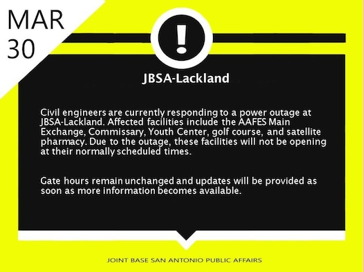Civil engineers are currently responding to a power outage at JBSA-Lackland. Affected facilities include the AAFES Main Exchange, Commissary, Youth Center, golf course, and satellite pharmacy. Due to the outage, these facilities will not be opening at their normally scheduled times.  Gate hours remain unchanged and updates will be provided as soon as more information becomes available.