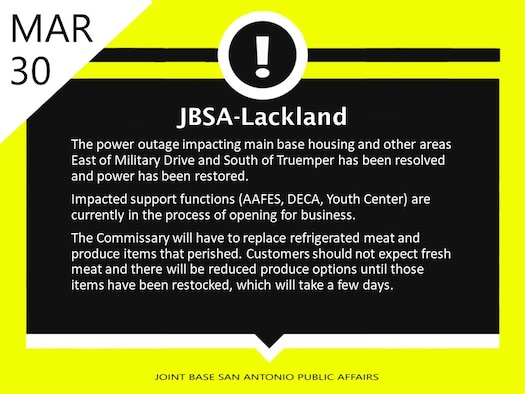 The power outage impacting main base housing and other areas East of Military Drive and South of Truemper has been resolved and power has been restored.    Impacted support functions (AAFES, DECA, Youth Center) currently are in the process of opening for business.  The Commissary will have to replace refrigerated meat and produce items that perished.  Customers should not expect fresh meat and there will be reduced produce options until those items have been restocked, which will take a few days.