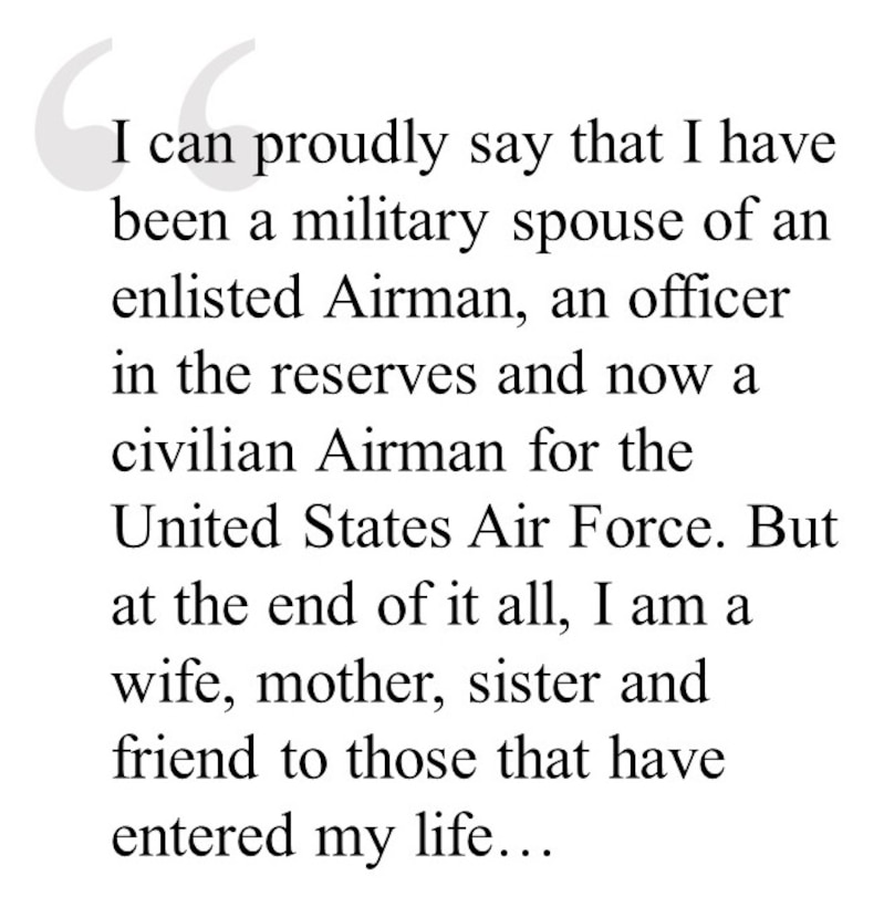 I can proudly say that I have been a military spouse of an enlisted Airman, an officer in the reserves and now a civilian Airman for the United States Air Force. But at the end of it all, I am a wife, mother, sister and friend to those that have entered my life…