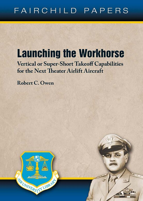 Air University Press announces the release of Fairchild Paper No. 26 — Launching the Workhorse: Vertical or Super-Short Takeoff Capabilities for the Next Theater Airlift Aircraft by Robert C. Owen. This study is an assessment of whether the Air Force should anticipate modernizing its core theater airlift fleet with aircraft designed for super-short takeoffs or landings under rough-field conditions or aircraft designs focused on vertical takeoffs or landings with secondary SSTOL-RF capabilities.