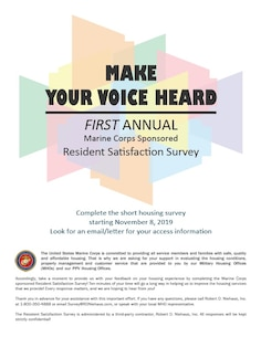 The U.S. Marine Corps is conducting a service wide satisfaction survey directed towards residents who live on Marine Corps installations starting Nov 8. This online Resident Satisfaction Survey gives service members living by themselves or with dependents who live in government, including barracks, or public private venture homes an opportunity to share their perspectives on their housing communities, homes, and the services they receive from their local military housing offices.