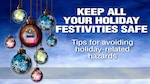 Traveling, decorating, cooking and giving are all part of the holiday season, and taking basic precautions will help keep family and friends safe and injury-free.