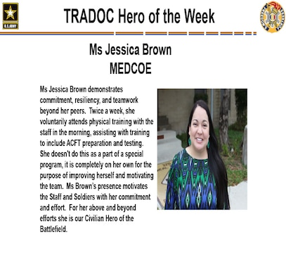Ms. Jessica Brown demonstrates commitment, resiliency, and teamwork beyond her peers.  Twice a week, she voluntarily attends physical training with the staff in the morning, assisting with training to include ACFT preparation and testing.  She doesn't do this as a part of a special program, it is completely on her own for the purpose of improving herself and motivating the team.  Ms Brown's presence motivates the Staff and Soldiers with her commitment and effort.  For her above and beyond efforts she is our Civilian Hero of the Battlefield.