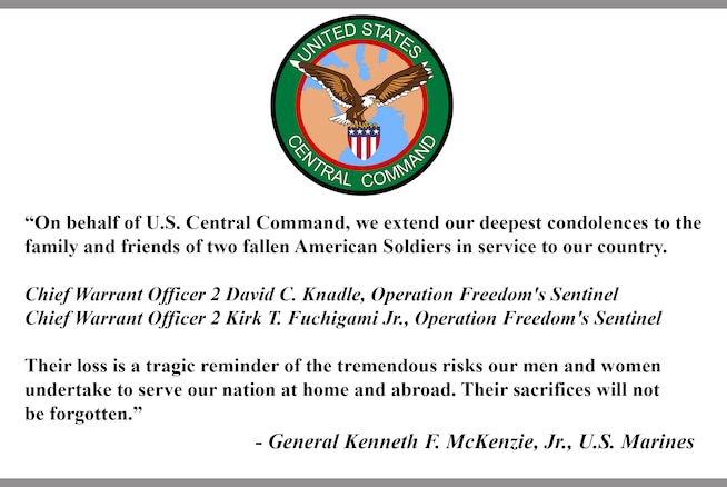 """""""On behalf of U.S. Central Command, we extend our deepest condolences to the  family and friends of two fallen American Soldiers in service to our country.  Chief Warrant Officer 2 David C. Knadle, Operation Freedom's Sentinel  Chief Warrant Officer 2 Kirk T. Fuchigami Jr., Operation Freedom's Sentinel   Their loss is a tragic reminder of the tremendous risks our men and women undertake to serve our nation at home and abroad. Their sacrifices will not be forgotten.""""  - General Kenneth F. McKenzie, Jr., U.S. Marines"""