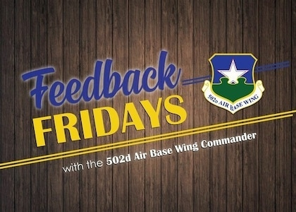 "Feedback Fridays is a weekly forum that aims to connect the 502d Air Base Wing with members of the Joint Base San Antonio community. Questions are collected during commander's calls, town hall meetings and throughout the week. If you have a question or concern, please send an email to RandolphPublicAffairs@us.af.mil using the subject line ""Feedback Fridays."" Questions will be further researched and published as information becomes available."