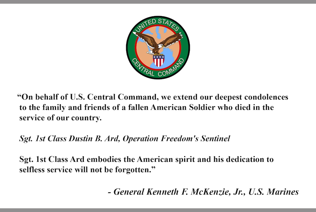 """On behalf of U.S. Central Command, we extend our deepest condolences to the family and friends of a fallen American Soldier who died in the service of our country. Sgt. 1st Class Dustin B. Ard, Operation Freedom's Sentinel. Sgt. 1st Class Ard embodies the American spirit and his dedication to selfless service will not be forgotten."" - General Kenneth F. McKenzie, Jr., U.S. Marines"