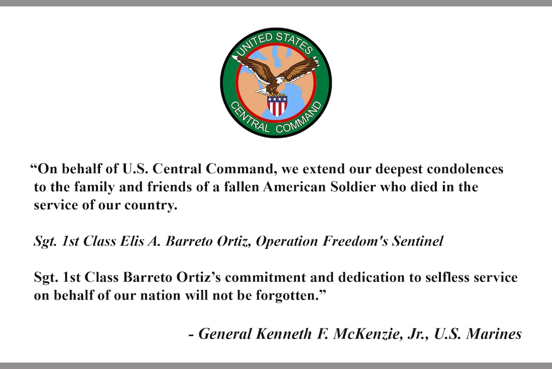"""On behalf of U.S. Central Command, we extend our deepest condolences to the family and friends of a fallen American Soldier who died in the service of our country. Sgt. 1st Class Elis A. Barreto Ortiz, Operation Freedom's Sentinel. Sgt. 1st Class Barreto Ortiz's commitment and dedication to selfless service on behalf of our nation will not be forgotten."" - General Kenneth F. McKenzie, Jr., U.S. Marines."