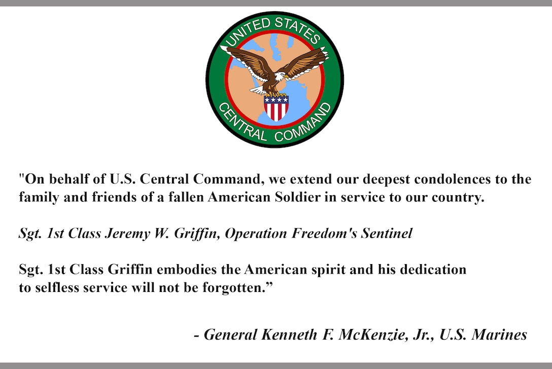 """""""On behalf of U.S. Central Command, we extend our deepest condolences to the family and friends of a fallen American Soldier in service to our country.  Sgt. 1st Class Jeremy W. Griffin, Operation Freedom's Sentinel   Sgt. 1st Class Griffin embodies the American spirit and his dedication  to selfless service will not be forgotten.""""  - General Kenneth F. McKenzie, Jr., U.S. Marines"""