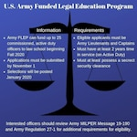 Interested in pursuing a law degree and a career as an Army lawyer? The Office of the Judge Advocate General is now accepting applications through Nov. 1 from U.S. Army Lieutenants and Captains for the Army's Funded Legal Education Program.