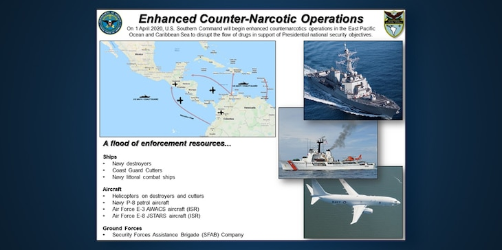"Graphic: ""Enhanced Counter-Narcotic Operations."" On 1 April 2020, U.S. Southern Command will begin enhanced counternarcotics operations in the East Pacific Ocean and Caribbean Sea to disrupt the flow of drugs in support of Presidential national security objectives. A flood of enforcement resources...
